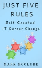 Just Five Rules: Self-Coached IT Career Change by Mark McClure