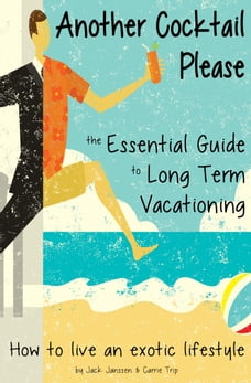 Another Cocktail Please: The Essential Guide to Long Term Vacationing - How to Live an Exotic…