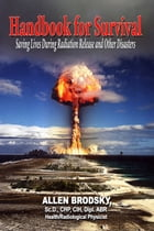 Handbook for Survival: Saving Lives During Radiation Release and Other Disasters by Allen Brodsky