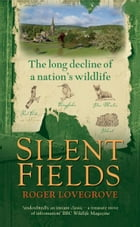 Silent Fields: The long decline of a nation's wildlife by Roger Lovegrove