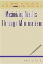 Maximizing Results Through Minimalism: Get The Most Out Of Life By Focusing On The Essentials! by Gloria Moses