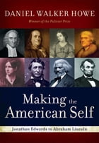 Making The American Self : Jonathan Edwards To Abraham Lincoln by Daniel Walker Howe