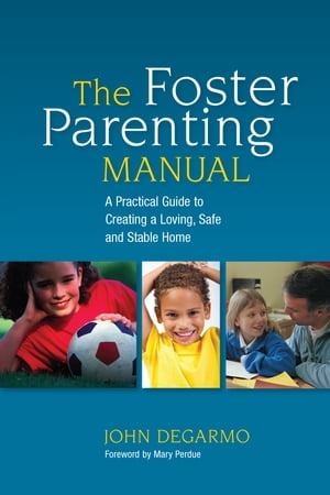 The Foster Parenting Manual A Practical Guide to Creating a Loving,  Safe and Stable Home