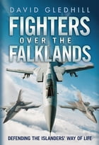 Fighters Over the Falklands: Defending the Islanders' Way of Life by David Gledhill