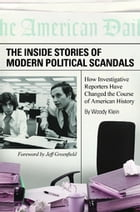 The Inside Stories of Modern Political Scandals: How Investigative Reporters Have Changed the Course of American History by Woody Klein