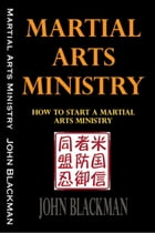 Martial Arts Ministry: How To Start A Martial Arts Ministry by John Blackman