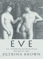 Eve: Sex, Childbirth and Motherhood Through the Ages by Petrina Brown