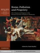 Rome, Pollution and Propriety: Dirt, Disease and Hygiene in the Eternal City from Antiquity to…