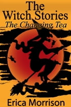 The Witch Stories: The Changing Tea by Erica Morrison