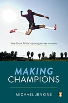 Making Champions - How South Africa's sporting heroes are made by Michael Jenkins