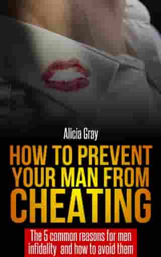 How to Prevent Your Man From Cheating -The 5 Common Reasons for Men Infidelity and How to Avoid Them by Alicia Gray