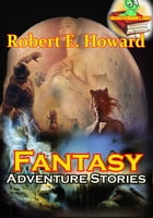 The Fantasy Adventure Stories: 7 Stories: (The Shadow of the Vulture, Black Canaan, People of the Dark, Spear and Fang, The House of Arabu, Th by Robert E. Howard
