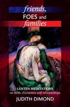 Friends, Foes and Families: Lenten meditations on Bible characters and relationships by Judith Dimond