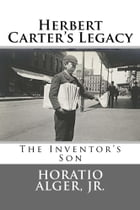 Herbert Carter's Legacy (Illustrated Edition): or The Inventor's Son by Horatio Alger, Jr.