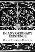 In Any Ordinary Existence by Clare Stanley Midgley