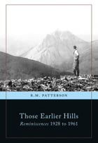 Those Earlier Hills: Reminiscences 1928-1961 by R. M. Patterson