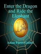 Enter The Dragon And Ride The Elephant - A-Z Asian Forex Guide!: A-Z Asian Forex Guide by SoftTech