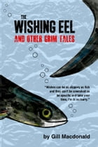 The Wishing Eel and Other Grim Tales by Gill Macdonald