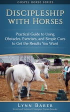 Discipleship with Horses: Practical Guide to Using Obstacles, Exercises, and Simple Cues to Get the Results You Want by Lynn Baber
