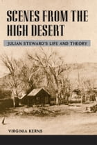 Scenes from the High Desert: Julian Steward's Life and Theory by Virginia Kerns
