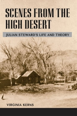 Book Scenes from the High Desert: Julian Steward's Life and Theory by Virginia Kerns