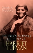 The Extraordinary Life Story of Harriet Tubman: The Female Moses Who Led Hundreds of Slaves to Freedom as the Conductor on the Underground Railroad  by Sarah H. Bradford