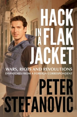 Hack in a Flak Jacket Wars,  riots and revolutions - dispatches from a foreign correspondent