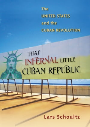 That Infernal Little Cuban Republic The United States and the Cuban Revolution