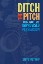 Ditch the Pitch: The Art of Improvised Persuasion by Steve Yastrow