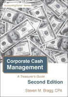 Corporate Cash Management: Second Edition: A Treasurer's Guide by Steven Bragg