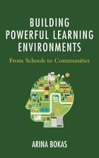 Building Powerful Learning Environments: From Schools to Communities by Arina Bokas