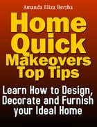 Home Quick Makeovers Top Tips: Learn How to Design, Decorate and Furnish Your Ideal Home - (Home Improvement, Home) by Amanda Eliza Bertha