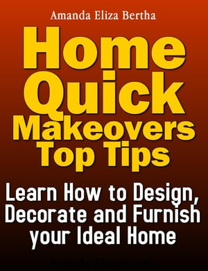 Home Quick Makeovers Top Tips: Learn How to Design, Decorate and Furnish Your Ideal Home - (Home Improvement, Home)