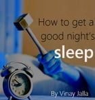 How to get a good night's sleep: Great tips to conquer insomnia by Vinay Jalla