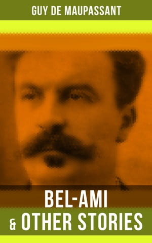 Bel-Ami & Other Stories: Including A Life, Pierre and Jean, Strong as Death, Mont Oriol, Notre Cœur…