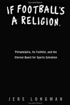 If Football's a Religion, Why Don't We Have a Prayer?: Philadelphia, Its Faithful, and the Eternal Quest for Sports Salvation by Jere Longman