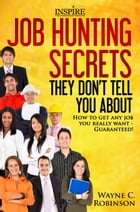 Job Hunting Secrets They Don't Tell Us About: How To Get Any Job You Really Want - Guaranteed! by Wayne Robinson