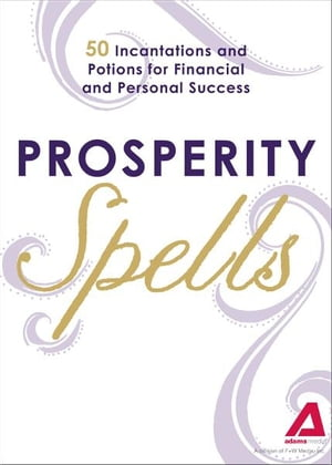 Prosperity Spells: 50 Incantations and Potions for Financial and Personal Success 50 Incantations and Potions for Financial and Personal Success