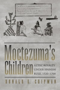 Moctezuma's Children: Aztec Royalty under Spanish Rule, 1520–1700