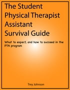 The Student Physical Therapist Assistant Survival Guide: What to expect, and how to succeed in the PTA program by Trey Johnson