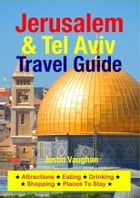 Jerusalem & Tel Aviv Travel Guide: Attractions, Eating, Drinking, Shopping & Places To Stay by Justin Vaughan