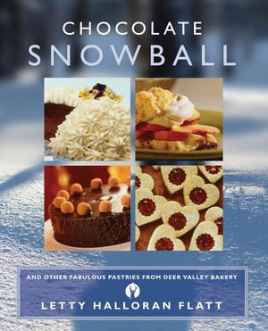 Chocolate Snowball: and Other Fabulous Pastries from Deer Valley Baker by Letty Flatt