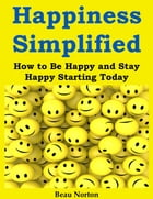 Happiness Simplified: How to Be Happy and Stay Happy Starting Today by Beau Norton