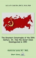 The Greatest Catastrophe of the 20th Century. Or, How the Soviet Union Disintegrated in 1991.: SHORT STORY # 31. Nonfiction series #1 - # 60. by Alla P. Gakuba