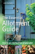 The Essential Allotment Guide: How to Get the Best out of Your Plot by John Harrison