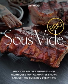 Sous Vide BBQ: Delicious Recipes and Precision Techniques that Guarantee Smoky, Fall-Off-The-Bone…