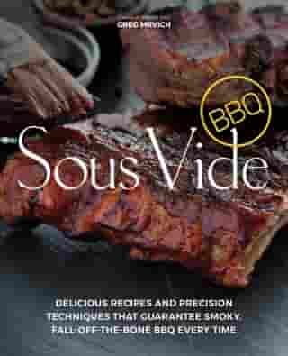 Sous Vide BBQ: Delicious Recipes and Precision Techniques that Guarantee Smoky, Fall-Off-The-Bone BBQ Every Time by Greg Mrvich