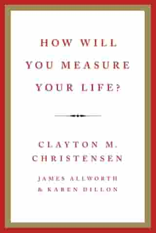 How Will You Measure Your Life? by Clayton M Christensen