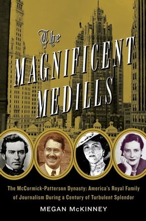 The Magnificent Medills: America's Royal Family of Journalism During a Century of Turbulent Splendor by Megan Mckinney