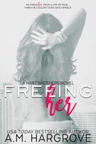 Freeing Her: A Hart Brothers Novel Book One by A. M. Hargrove